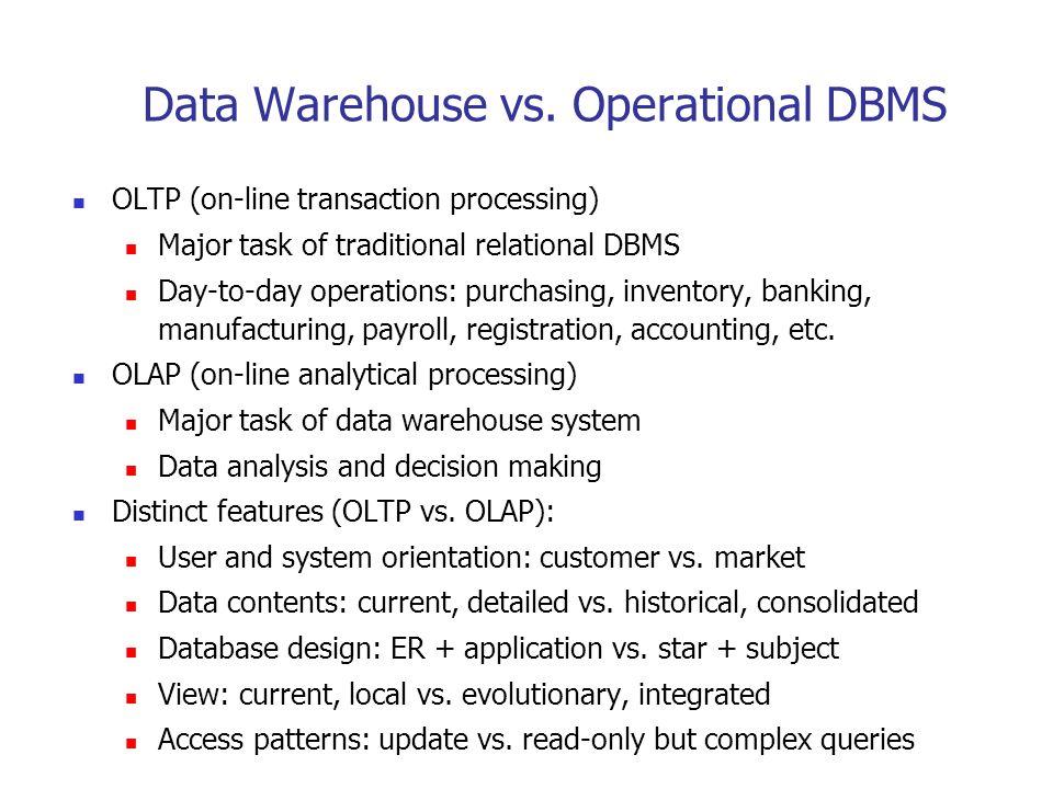 Data Warehouse vs. Operational DBMS OLTP (on-line transaction processing) Major task of traditional relational DBMS Day-to-day operations: purchasing,