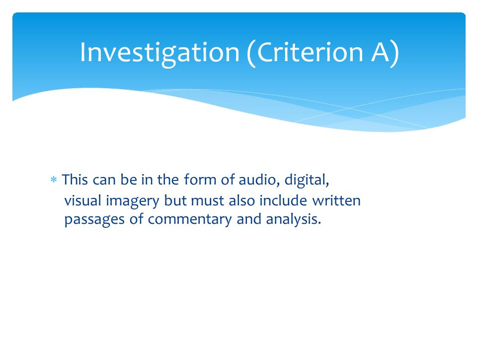  This can be in the form of audio, digital, visual imagery but must also include written passages of commentary and analysis. Investigation (Criterio