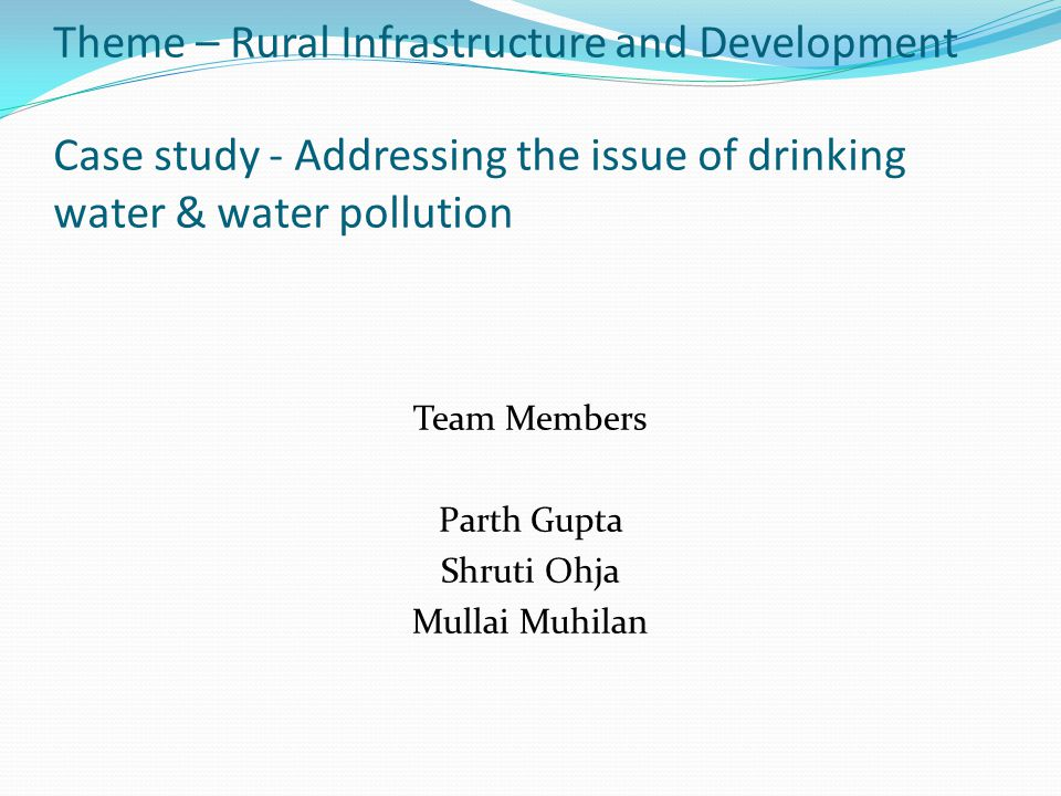 Theme – Rural Infrastructure and Development Case study - Addressing the issue of drinking water & water pollution Team Members Parth Gupta Shruti Ohj