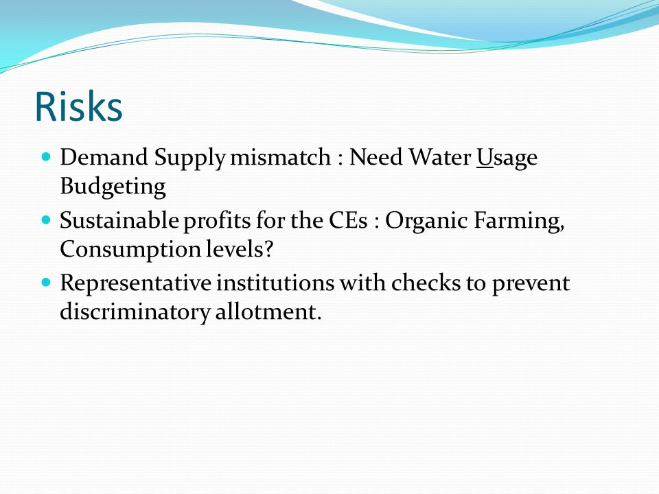 Risks Demand Supply mismatch : Need Water Usage Budgeting Sustainable profits for the CEs : Organic Farming, Consumption levels? Representative instit