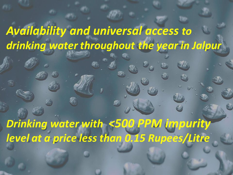 Availability and universal access to drinking water throughout the year in Jalpur Drinking water with <500 PPM impurity level at a price less than 0.15 Rupees/Litre