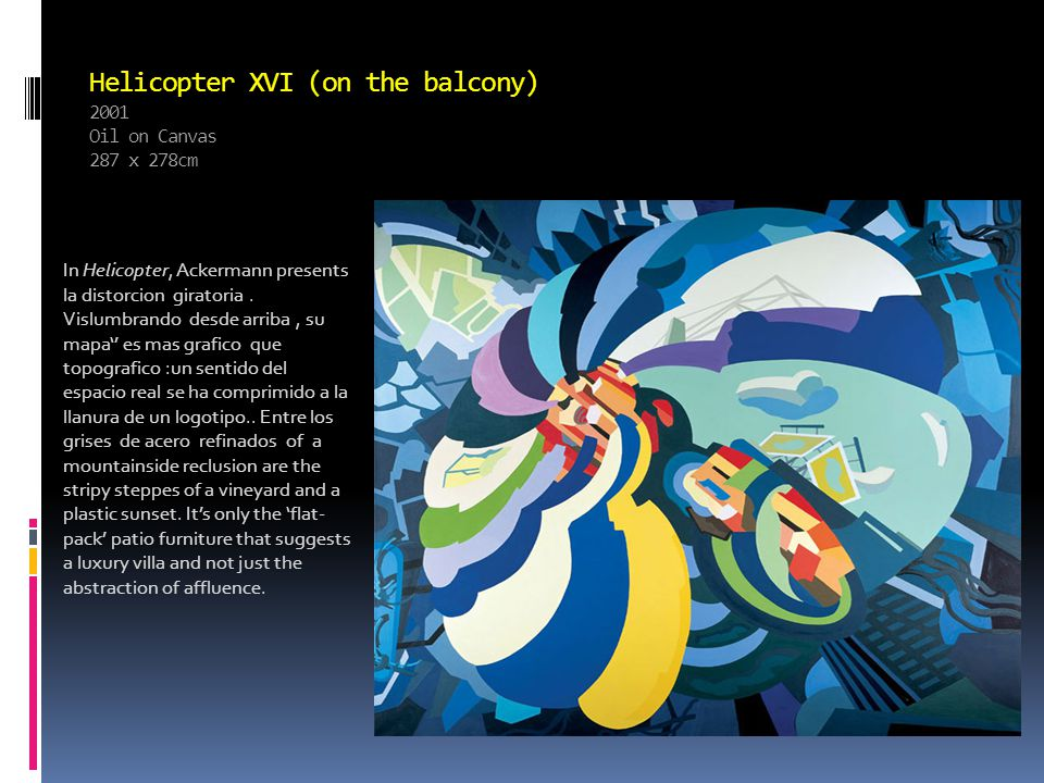 Helicopter XVI (on the balcony) 2001 Oil on Canvas 287 x 278cm In Helicopter, Ackermann presents la distorcion giratoria.