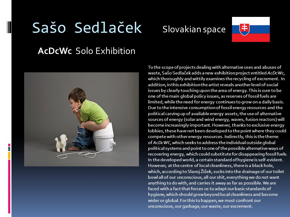 Sašo Sedlaček AcDcWc Solo Exhibition To the scope of projects dealing with alternative uses and abuses of waste, Sašo Sedlaček adds a new exhibition project entitled AcDcWc, which thoroughly and wittily examines the recycling of excrement.