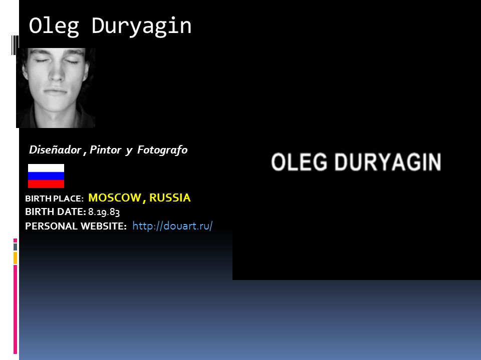 Oleg Duryagin BIRTH PLACE: MOSCOW, RUSSIA BIRTH DATE: PERSONAL WEBSITE:   Diseñador, Pintor y Fotografo