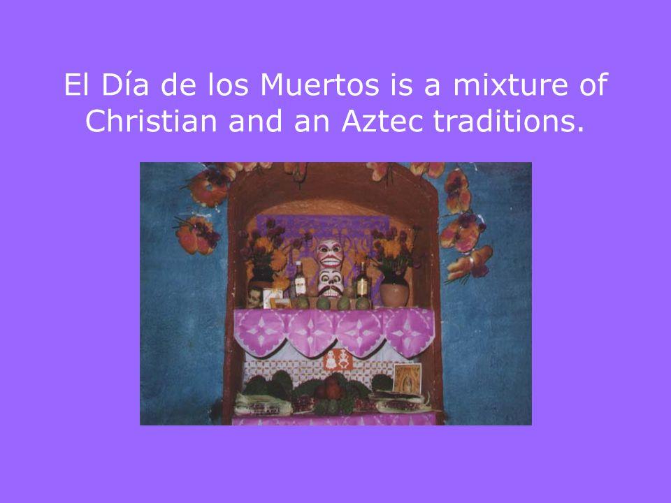El Día de los Muertos is a mixture of Christian and an Aztec traditions.