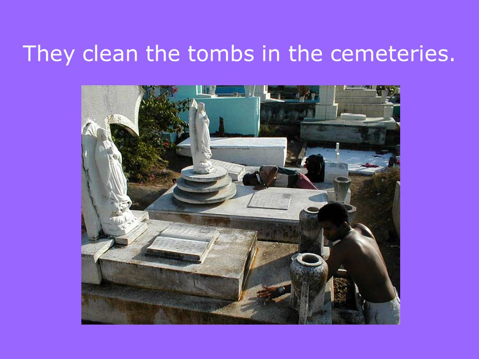 They clean the tombs in the cemeteries.