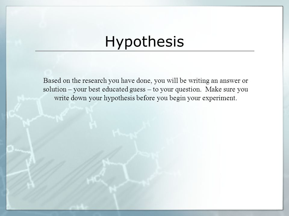 Hypothesis Based on the research you have done, you will be writing an answer or solution – your best educated guess – to your question. Make sure you