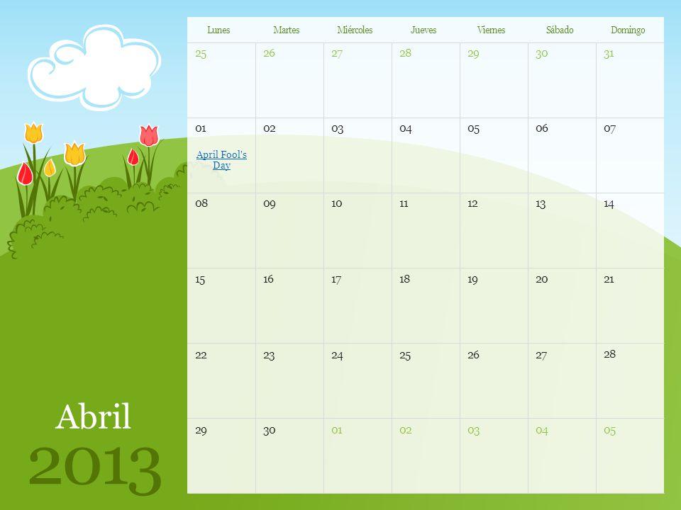 2526272829 31 30 0102030405 07 06 0809101112 14 13 1516171819 21 20 2223242526 28 27 2930010203 05 04 Abril 2013 LunesMartesMiércolesJuevesViernesSábadoDomingo April Fool s Day Nota: Puede imprimir esta plantilla para usarla como calendario de pared.