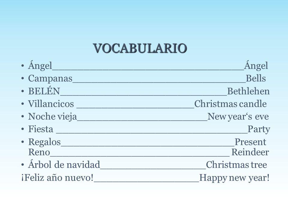 Ángel_______________________________Ángel Campanas____________________________Bells BELÉN___________________________Bethlehen Villancicos ___________________Christmas candle Noche vieja_____________________New year's eve Fiesta _______________________________Party Regalos____________________________Present Reno_____________________________ Reindeer Árbol de navidad_________________Christmas tree ¡Feliz año nuevo!_________________Happy new year.