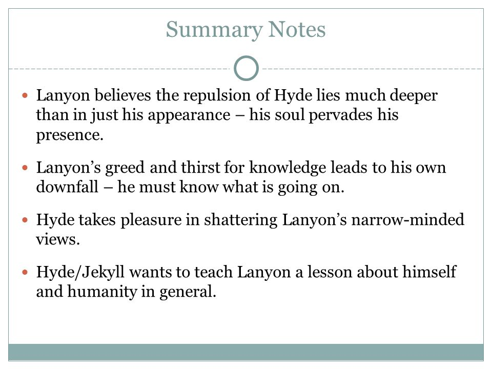 Summary Notes Lanyon believes the repulsion of Hyde lies much deeper than in just his appearance – his soul pervades his presence. Lanyon's greed and