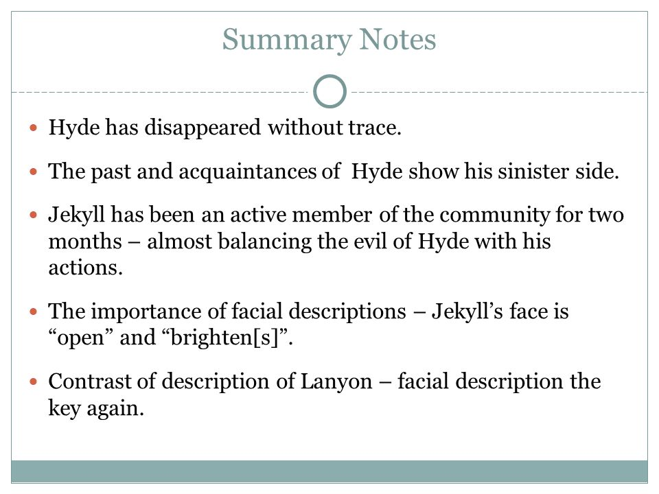 Summary Notes Hyde has disappeared without trace. The past and acquaintances of Hyde show his sinister side. Jekyll has been an active member of the c