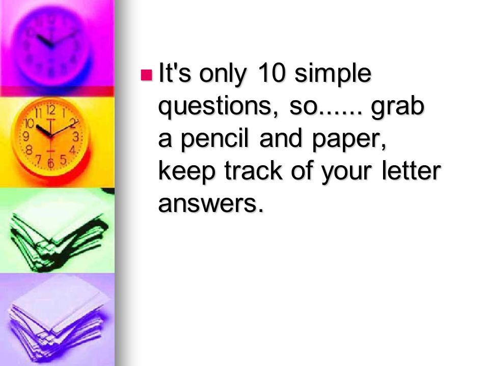 It s only 10 simple questions, so......grab a pencil and paper, keep track of your letter answers.