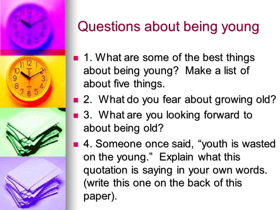 Questions about being young 1. What are some of the best things about being young? Make a list of about five things. 1. What are some of the best thin