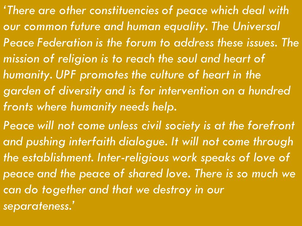 'There are other constituencies of peace which deal with our common future and human equality. The Universal Peace Federation is the forum to address