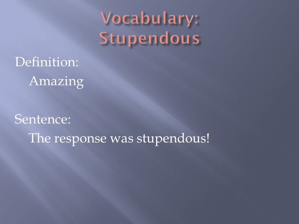 Definition: Amazing Sentence: The response was stupendous!