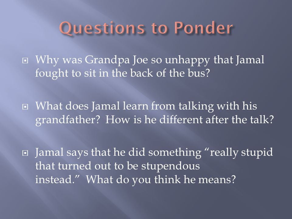  Why was Grandpa Joe so unhappy that Jamal fought to sit in the back of the bus?  What does Jamal learn from talking with his grandfather? How is he