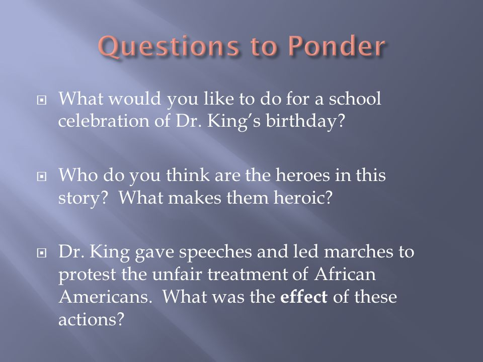  What would you like to do for a school celebration of Dr. King's birthday?  Who do you think are the heroes in this story? What makes them heroic?