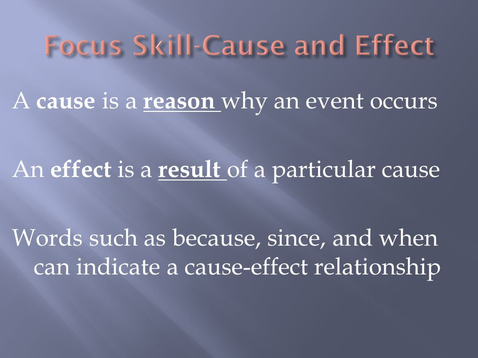 A cause is a reason why an event occurs An effect is a result of a particular cause Words such as because, since, and when can indicate a cause-effect