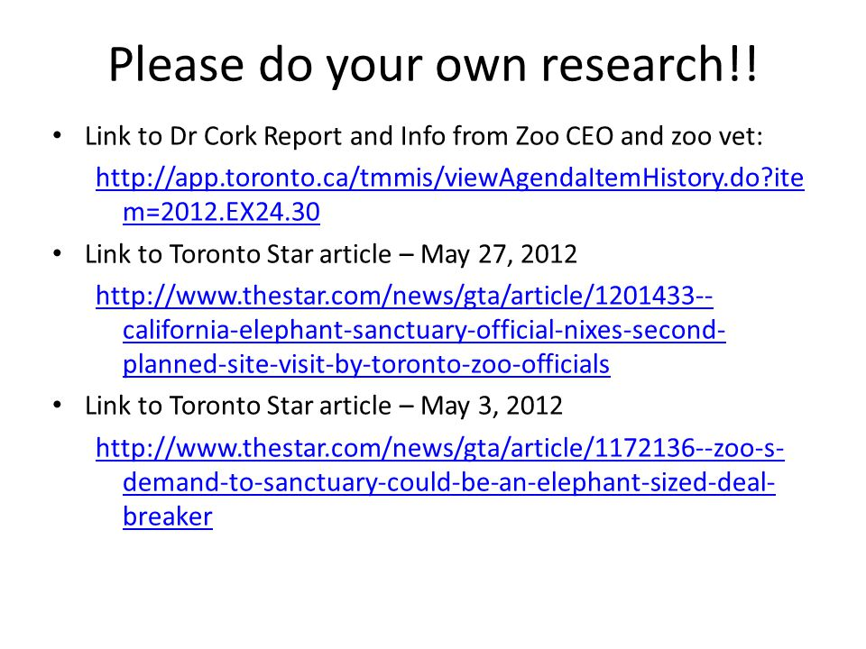 Please do your own research!! Link to Dr Cork Report and Info from Zoo CEO and zoo vet: http://app.toronto.ca/tmmis/viewAgendaItemHistory.do?ite m=201