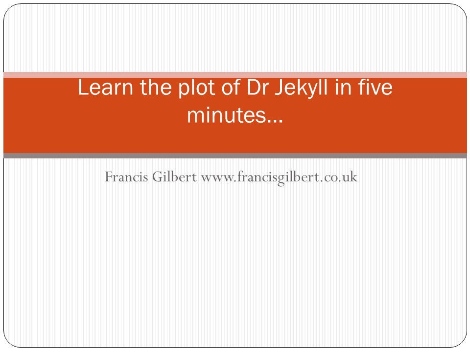 Francis Gilbert www.francisgilbert.co.uk Learn the plot of Dr Jekyll in five minutes…