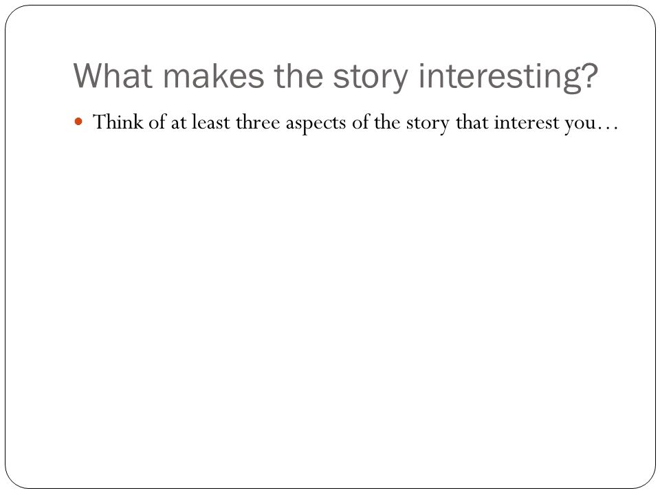 What makes the story interesting Think of at least three aspects of the story that interest you…