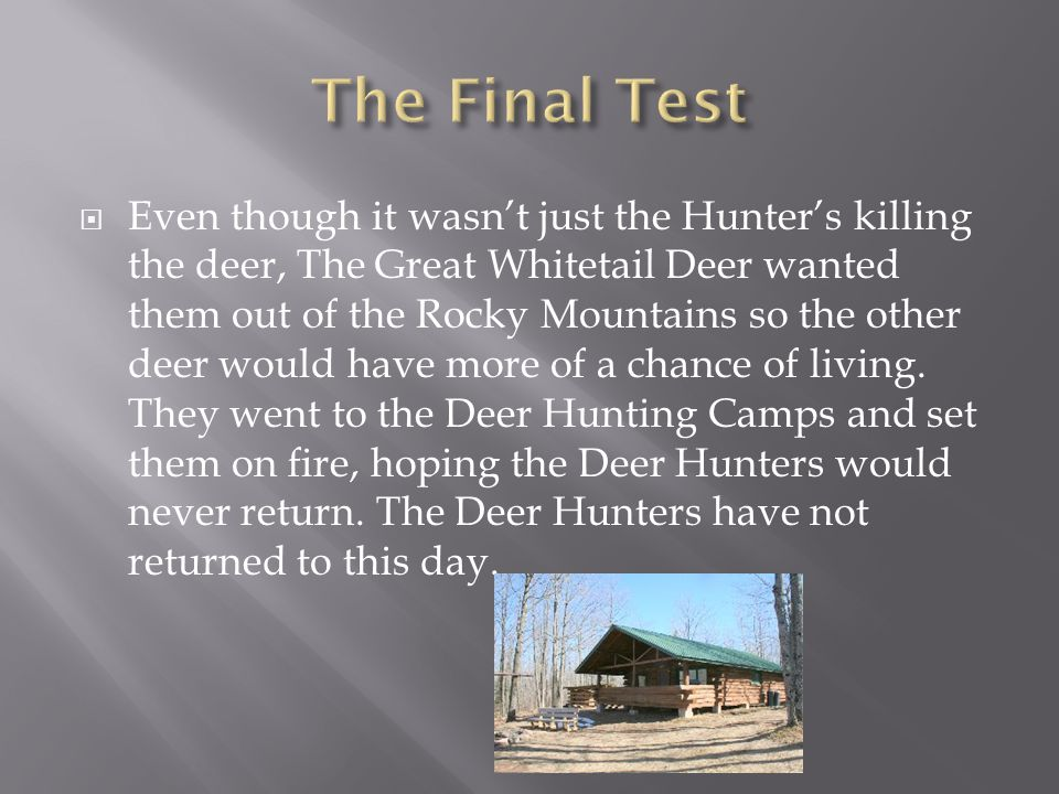  Even though it wasn't just the Hunter's killing the deer, The Great Whitetail Deer wanted them out of the Rocky Mountains so the other deer would have more of a chance of living.