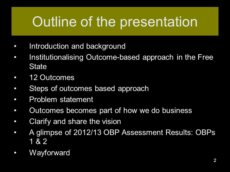 2 Introduction and background Institutionalising Outcome-based approach in the Free State 12 Outcomes Steps of outcomes based approach Problem statement Outcomes becomes part of how we do business Clarify and share the vision A glimpse of 2012/13 OBP Assessment Results: OBPs 1 & 2 Wayforward Outline of the presentation