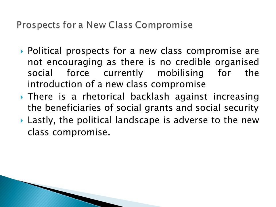  Political prospects for a new class compromise are not encouraging as there is no credible organised social force currently mobilising for the introduction of a new class compromise  There is a rhetorical backlash against increasing the beneficiaries of social grants and social security  Lastly, the political landscape is adverse to the new class compromise.