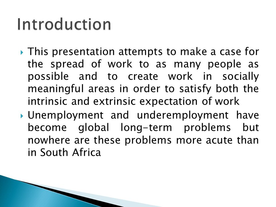  This presentation attempts to make a case for the spread of work to as many people as possible and to create work in socially meaningful areas in order to satisfy both the intrinsic and extrinsic expectation of work  Unemployment and underemployment have become global long-term problems but nowhere are these problems more acute than in South Africa