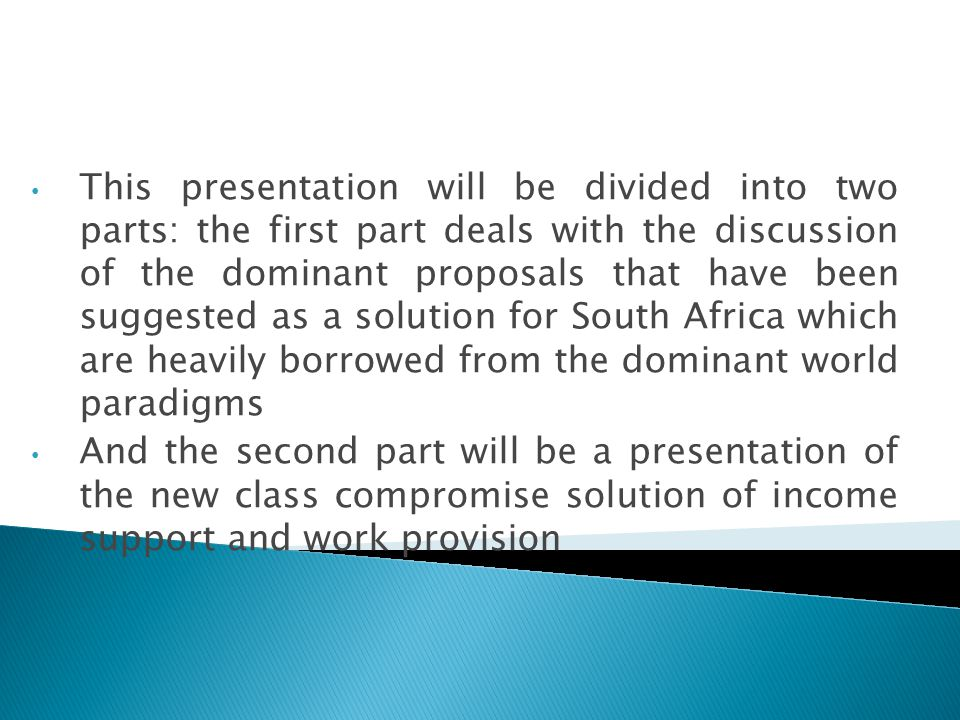 This presentation will be divided into two parts: the first part deals with the discussion of the dominant proposals that have been suggested as a solution for South Africa which are heavily borrowed from the dominant world paradigms And the second part will be a presentation of the new class compromise solution of income support and work provision
