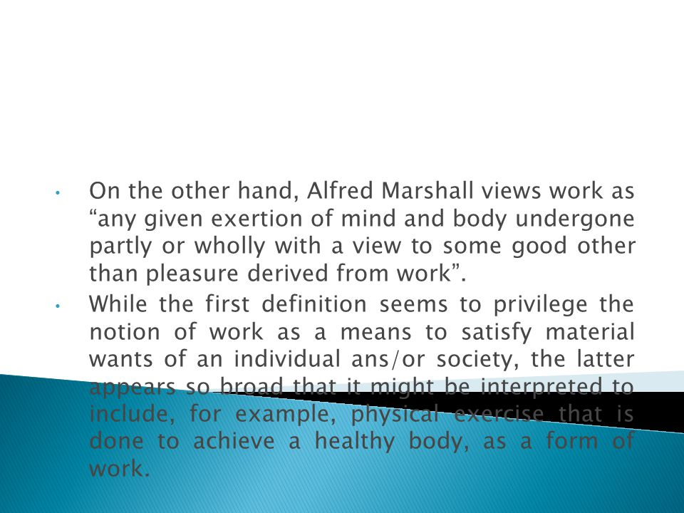 On the other hand, Alfred Marshall views work as any given exertion of mind and body undergone partly or wholly with a view to some good other than pleasure derived from work .