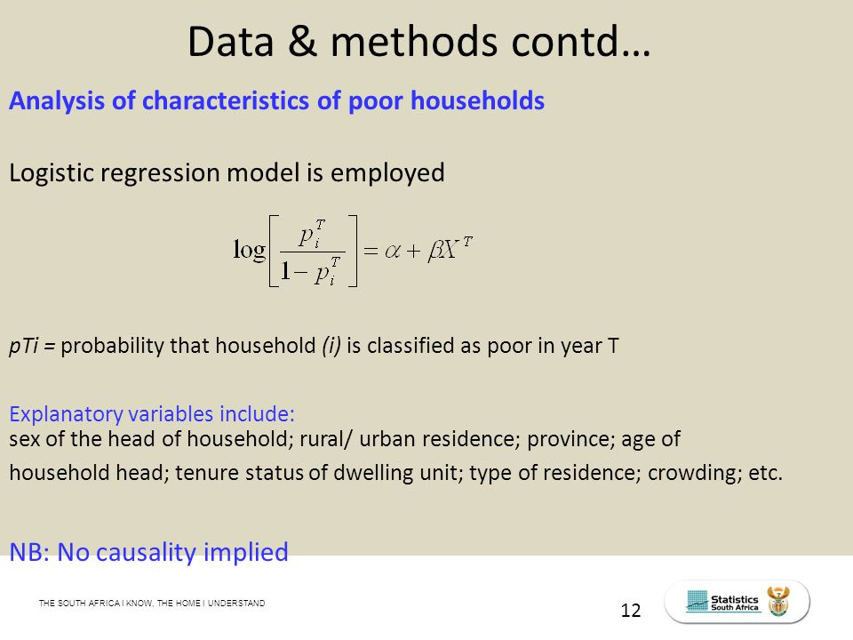 THE SOUTH AFRICA I KNOW, THE HOME I UNDERSTAND STATS SA Census Education level of the labour force, 2011 12 Data & methods contd… Analysis of characteristics of poor households Logistic regression model is employed pTi = probability that household (i) is classified as poor in year T Explanatory variables include: sex of the head of household; rural/ urban residence; province; age of household head; tenure status of dwelling unit; type of residence; crowding; etc.