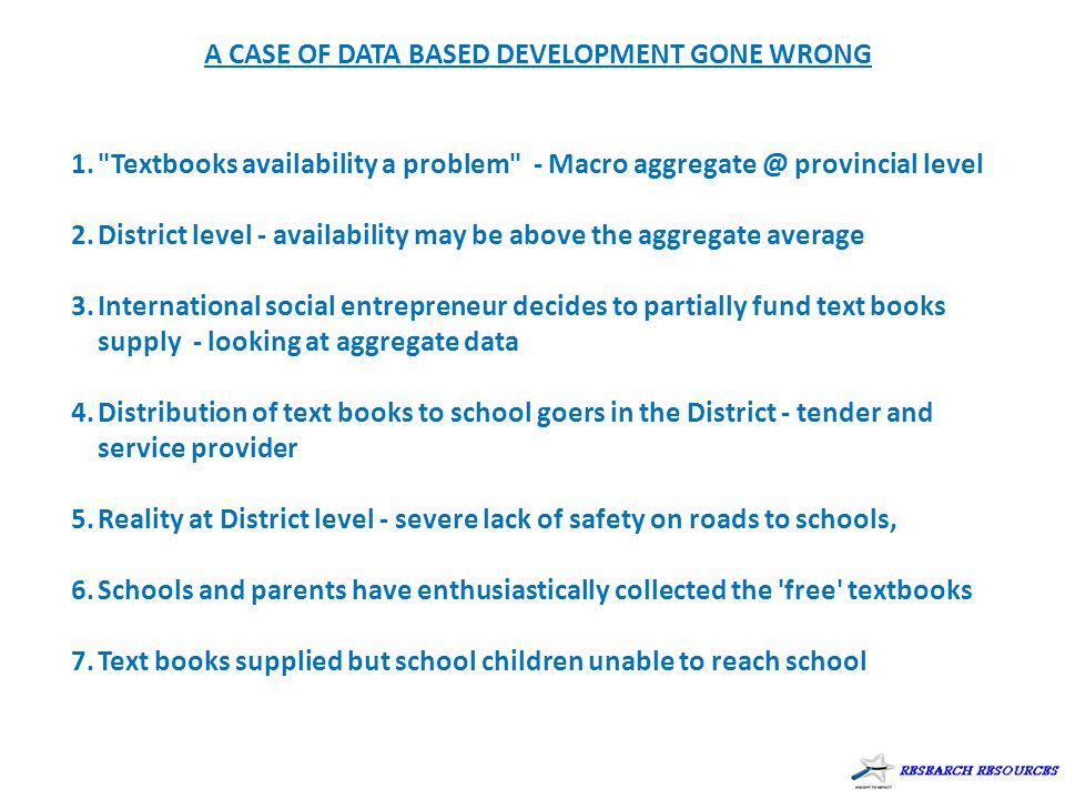 A CASE OF DATA BASED DEVELOPMENT GONE WRONG 1. Textbooks availability a problem - Macro aggregate @ provincial level 2.District level - availability may be above the aggregate average 3.International social entrepreneur decides to partially fund text books supply - looking at aggregate data 4.Distribution of text books to school goers in the District - tender and service provider 5.Reality at District level - severe lack of safety on roads to schools, 6.Schools and parents have enthusiastically collected the free textbooks 7.Text books supplied but school children unable to reach school