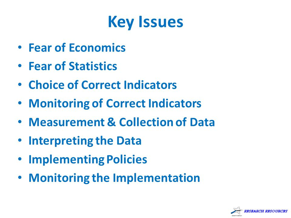 Key Issues Fear of Economics Fear of Statistics Choice of Correct Indicators Monitoring of Correct Indicators Measurement & Collection of Data Interpr