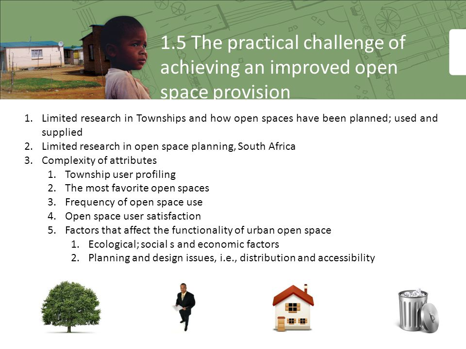 1.5 The practical challenge of achieving an improved open space provision 1.Limited research in Townships and how open spaces have been planned; used and supplied 2.Limited research in open space planning, South Africa 3.Complexity of attributes 1.Township user profiling 2.The most favorite open spaces 3.Frequency of open space use 4.Open space user satisfaction 5.Factors that affect the functionality of urban open space 1.Ecological; social s and economic factors 2.Planning and design issues, i.e., distribution and accessibility