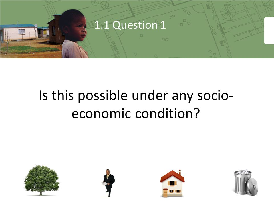 1.1 Question 1 Is this possible under any socio- economic condition