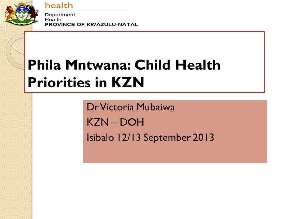 Phila Mntwana: Child Health Priorities in KZN Dr Victoria Mubaiwa KZN – DOH Isibalo 12/13 September 2013