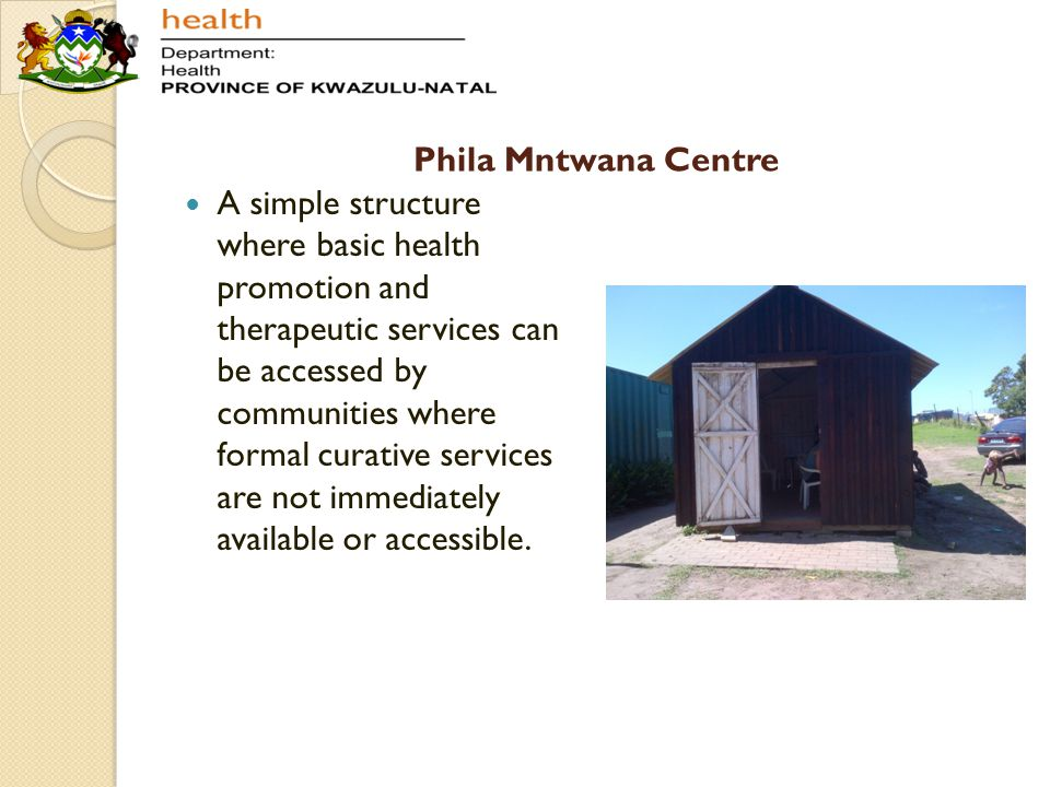 Phila Mntwana Centre A simple structure where basic health promotion and therapeutic services can be accessed by communities where formal curative ser