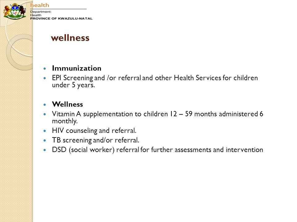 wellness Immunization EPI Screening and /or referral and other Health Services for children under 5 years. Wellness Vitamin A supplementation to child