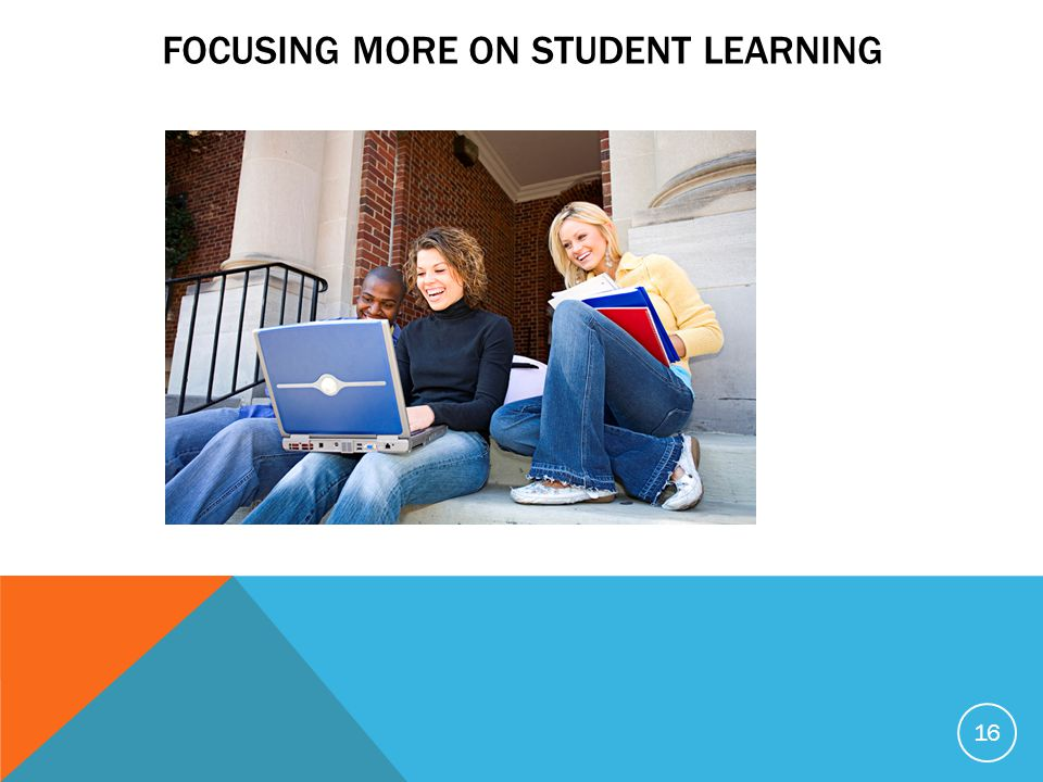 FOCUSING MORE ON STUDENT LEARNING 16
