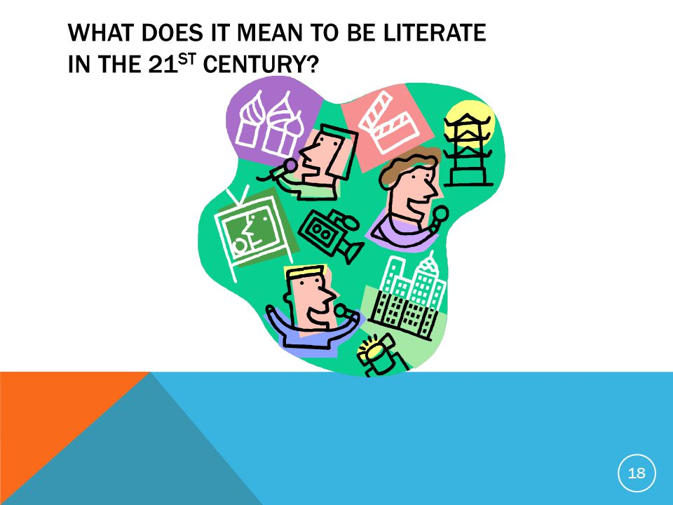 WHAT DOES IT MEAN TO BE LITERATE IN THE 21 ST CENTURY? 18