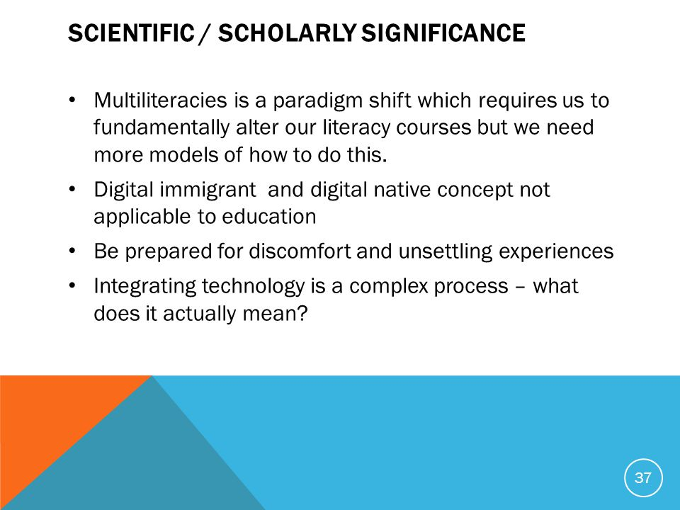 SCIENTIFIC / SCHOLARLY SIGNIFICANCE Multiliteracies is a paradigm shift which requires us to fundamentally alter our literacy courses but we need more models of how to do this.