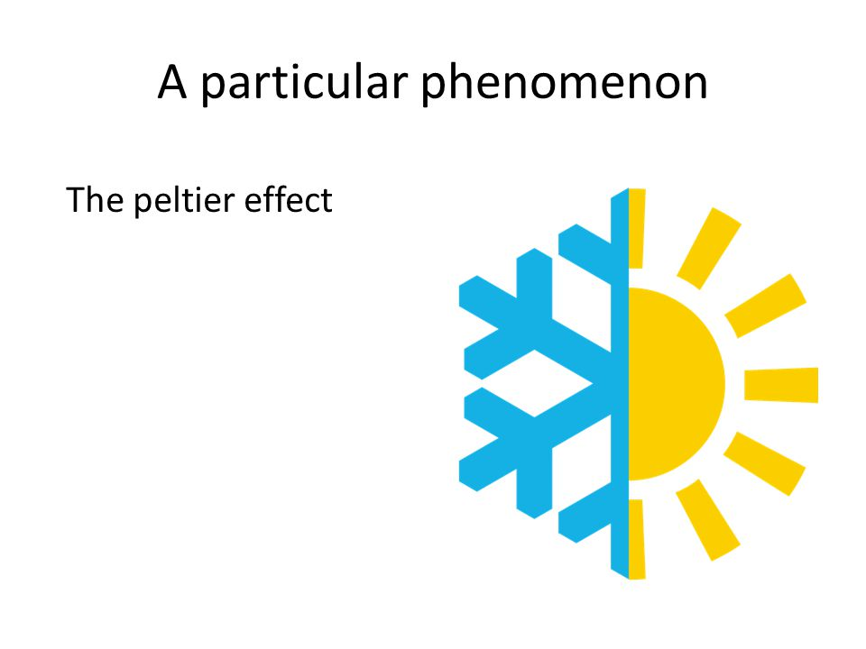 A particular phenomenon The peltier effect