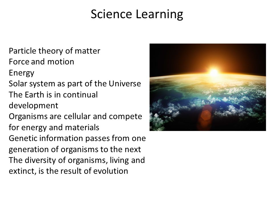 Science Learning Particle theory of matter Force and motion Energy Solar system as part of the Universe The Earth is in continual development Organism