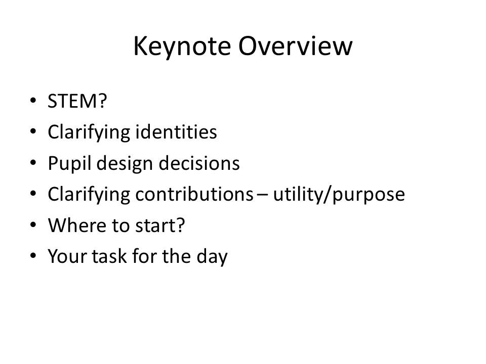 Keynote Overview STEM? Clarifying identities Pupil design decisions Clarifying contributions – utility/purpose Where to start? Your task for the day