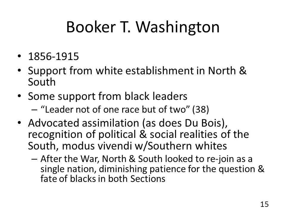 "Booker T. Washington 1856-1915 Support from white establishment in North & South Some support from black leaders – ""Leader not of one race but of two"""