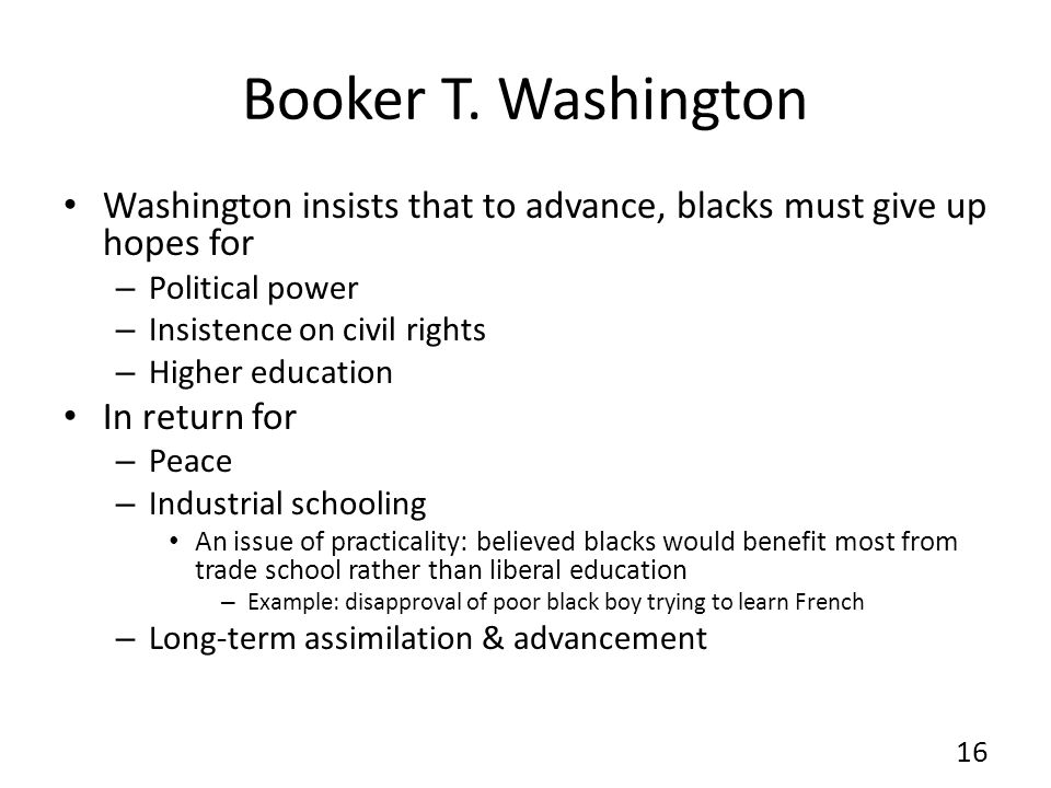 Booker T. Washington Washington insists that to advance, blacks must give up hopes for – Political power – Insistence on civil rights – Higher educati