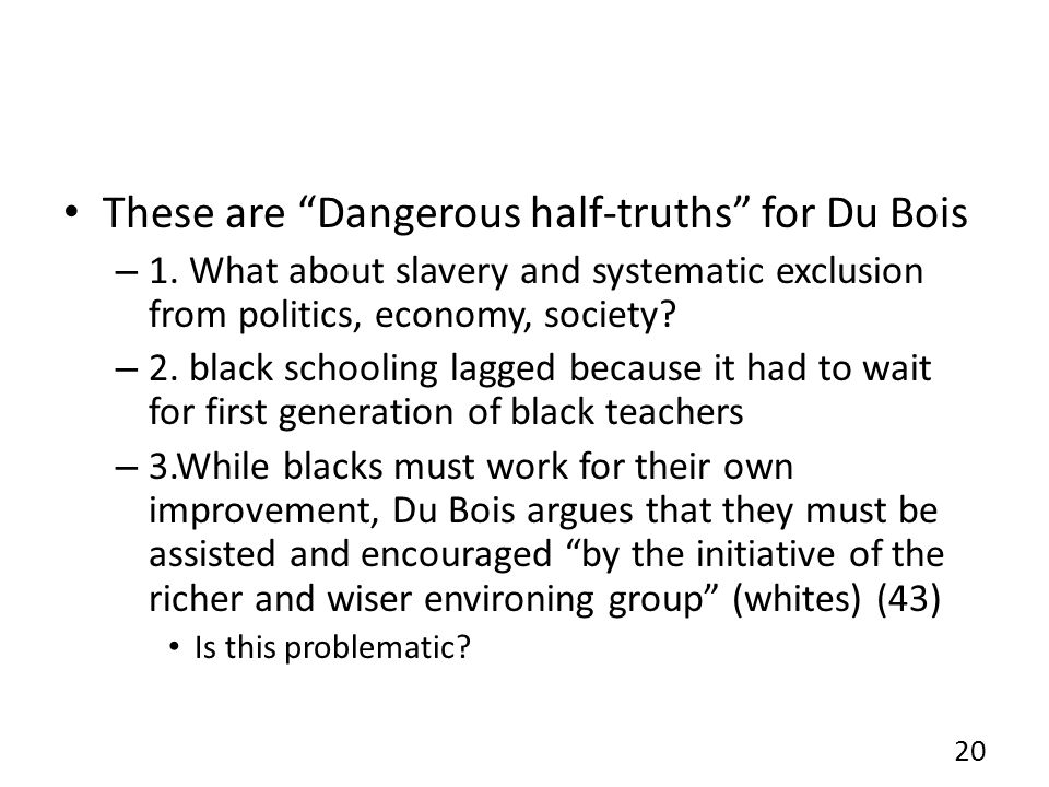 "These are ""Dangerous half-truths"" for Du Bois – 1. What about slavery and systematic exclusion from politics, economy, society? – 2. black schooling l"