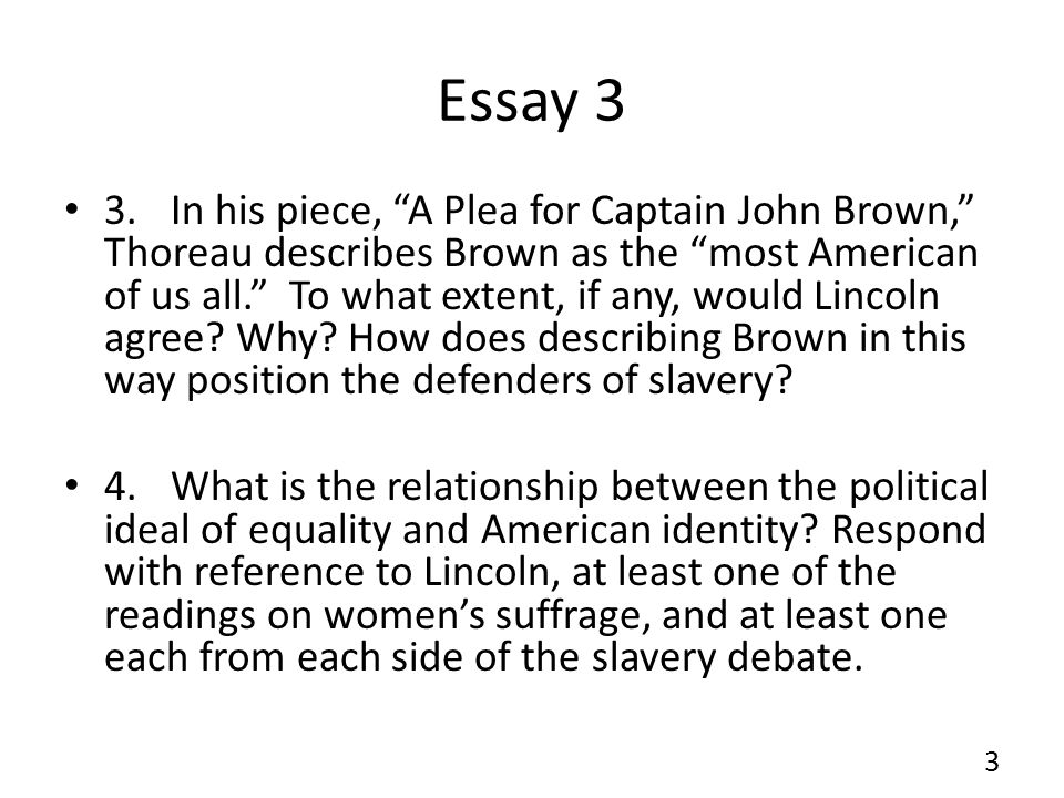 "Essay 3 3.In his piece, ""A Plea for Captain John Brown,"" Thoreau describes Brown as the ""most American of us all."" To what extent, if any, would Linco"
