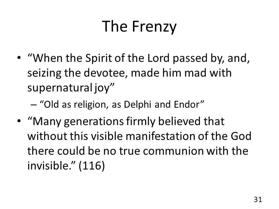 The Frenzy When the Spirit of the Lord passed by, and, seizing the devotee, made him mad with supernatural joy – Old as religion, as Delphi and Endor Many generations firmly believed that without this visible manifestation of the God there could be no true communion with the invisible. (116) 31